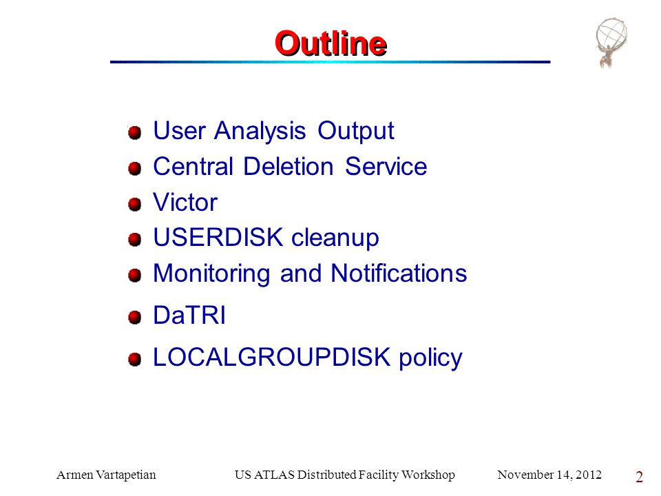 Armen VartapetianUS ATLAS Distributed Facility Workshop November 14, 2012 2 Outline User Analysis Output Central Deletion Service Victor USERDISK cleanup Monitoring and Notifications DaTRI LOCALGROUPDISK policy