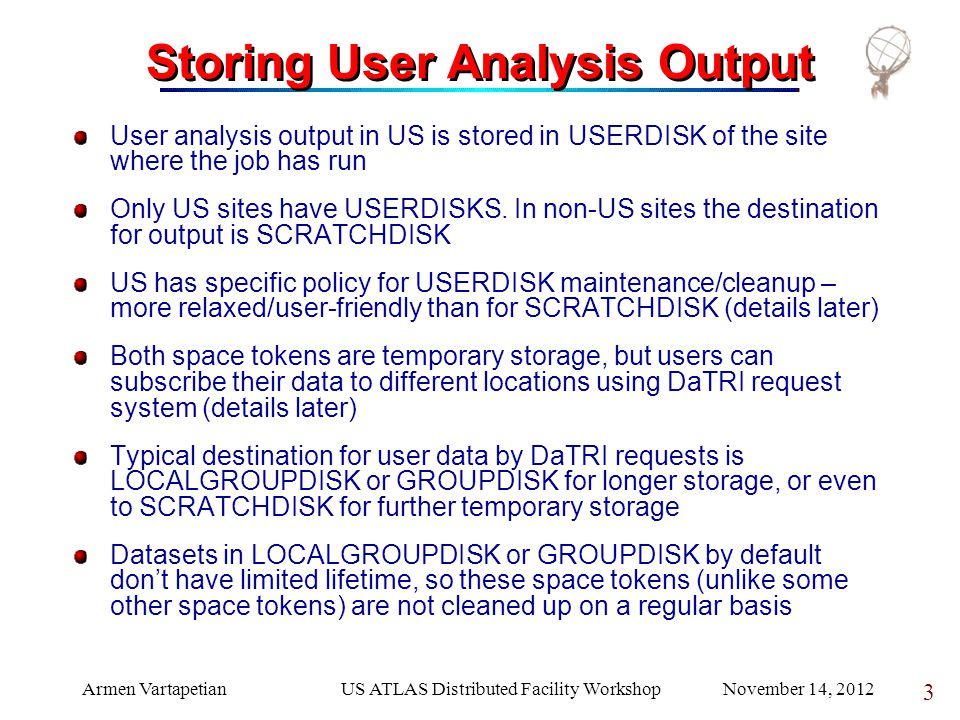 Armen VartapetianUS ATLAS Distributed Facility Workshop November 14, 2012 3 Storing User Analysis Output User analysis output in US is stored in USERDISK of the site where the job has run Only US sites have USERDISKS.