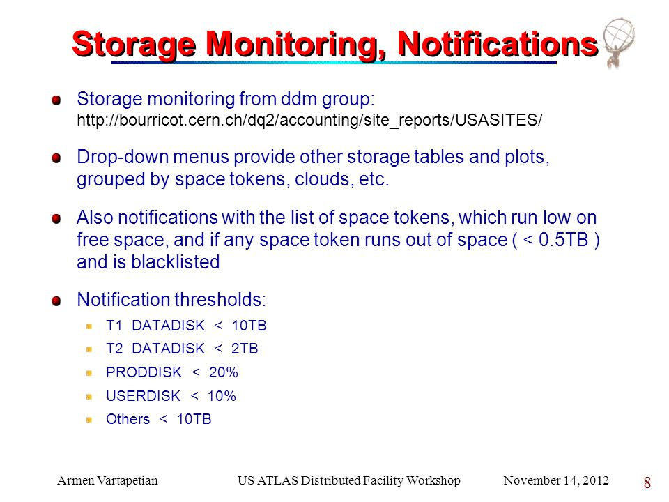 Armen VartapetianUS ATLAS Distributed Facility Workshop November 14, 2012 8 Storage Monitoring, Notifications Storage monitoring from ddm group: http://bourricot.cern.ch/dq2/accounting/site_reports/USASITES/ Drop-down menus provide other storage tables and plots, grouped by space tokens, clouds, etc.