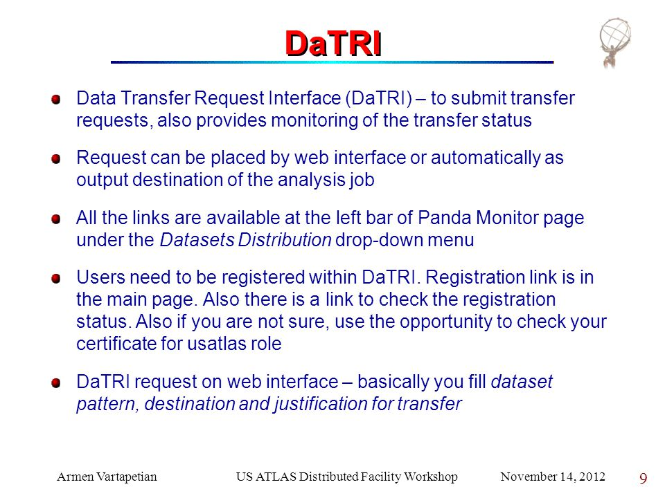 Armen VartapetianUS ATLAS Distributed Facility Workshop November 14, 2012 9 DaTRI Data Transfer Request Interface (DaTRI) – to submit transfer requests, also provides monitoring of the transfer status Request can be placed by web interface or automatically as output destination of the analysis job All the links are available at the left bar of Panda Monitor page under the Datasets Distribution drop-down menu Users need to be registered within DaTRI.