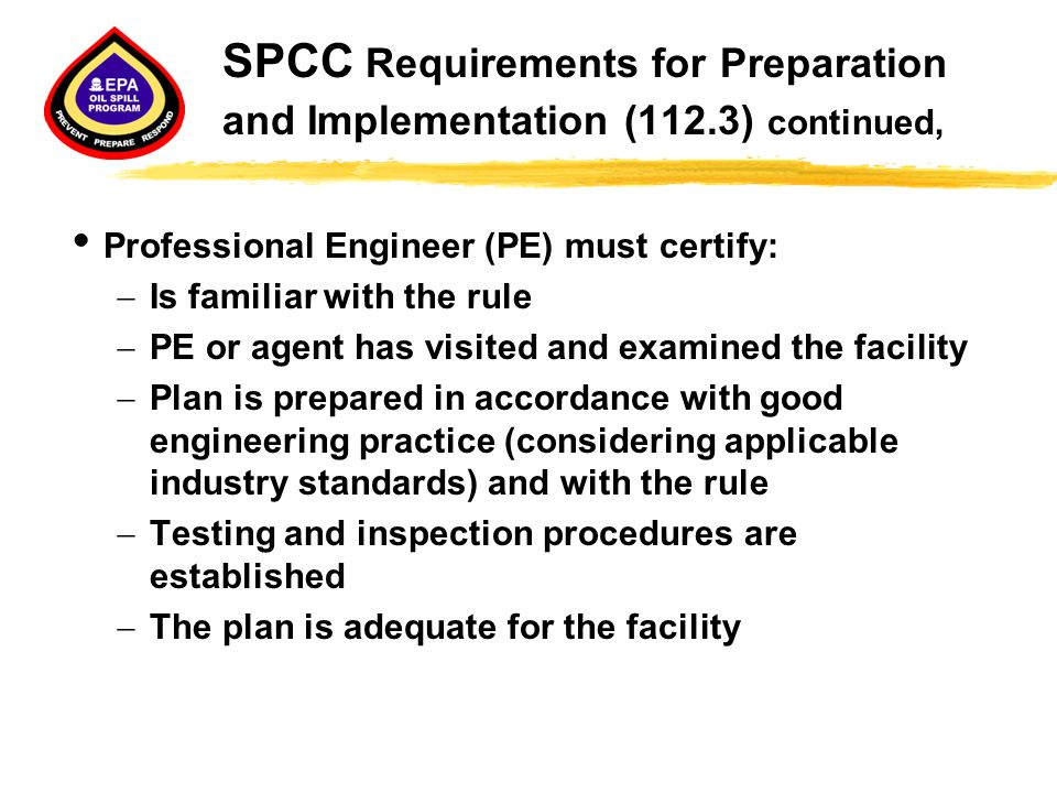 SPCC Requirements for Preparation and Implementation (112.3) continued,  Professional Engineer (PE) must certify:  Is familiar with the rule  PE or