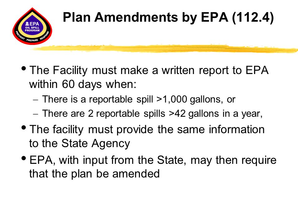Plan Amendments by EPA (112.4)  The Facility must make a written report to EPA within 60 days when:  There is a reportable spill >1,000 gallons, or