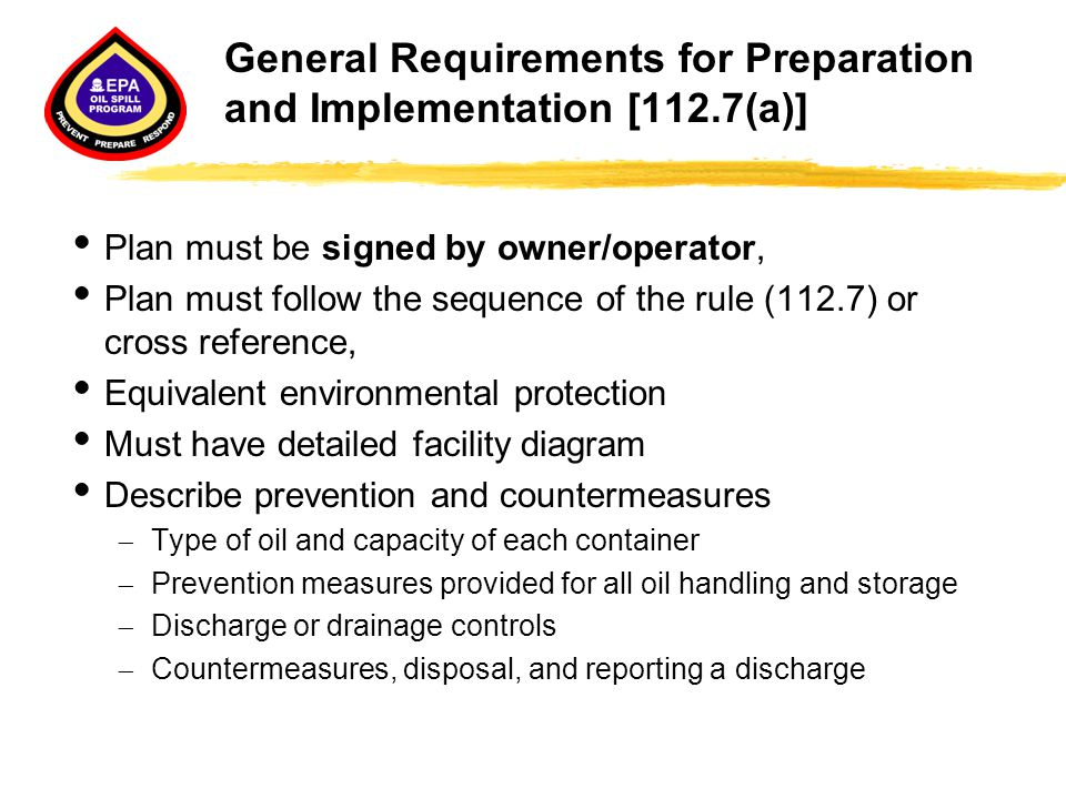General Requirements for Preparation and Implementation [112.7(a)]  Plan must be signed by owner/operator,  Plan must follow the sequence of the rul