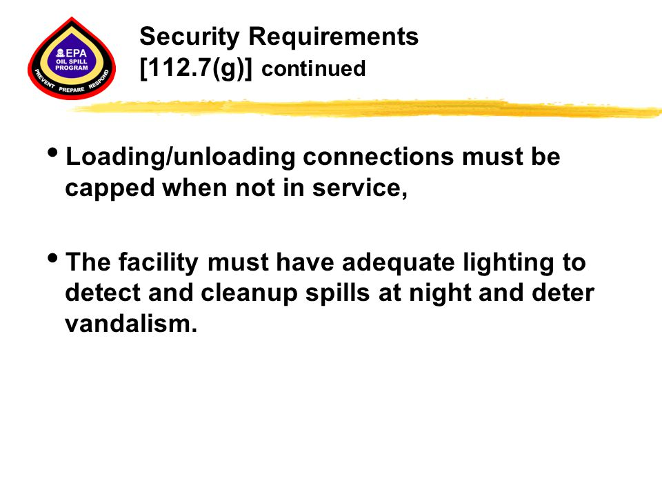 Security Requirements [112.7(g)] continued  Loading/unloading connections must be capped when not in service,  The facility must have adequate light
