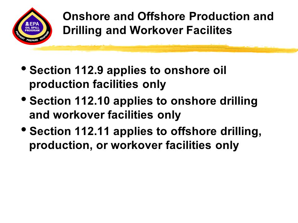 Onshore and Offshore Production and Drilling and Workover Facilites  Section 112.9 applies to onshore oil production facilities only  Section 112.10