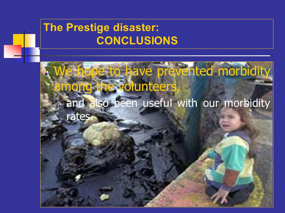 A We hope to have prevented morbidity among the volunteers, and also been useful with our morbidity rates. The Prestige disaster: CONCLUSIONS