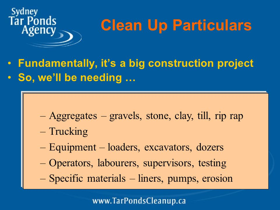 Clean Up Particulars Fundamentally, it's a big construction project So, we'll be needing … –Aggregates – gravels, stone, clay, till, rip rap –Trucking –Equipment – loaders, excavators, dozers –Operators, labourers, supervisors, testing –Specific materials – liners, pumps, erosion