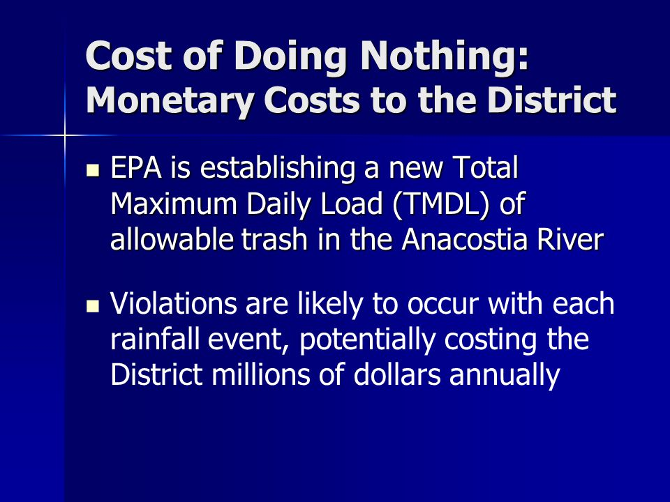 Cost of Doing Nothing: Monetary Costs to the District EPA is establishing a new Total Maximum Daily Load (TMDL) of allowable trash in the Anacostia River EPA is establishing a new Total Maximum Daily Load (TMDL) of allowable trash in the Anacostia River Violations are likely to occur with each rainfall event, potentially costing the District millions of dollars annually