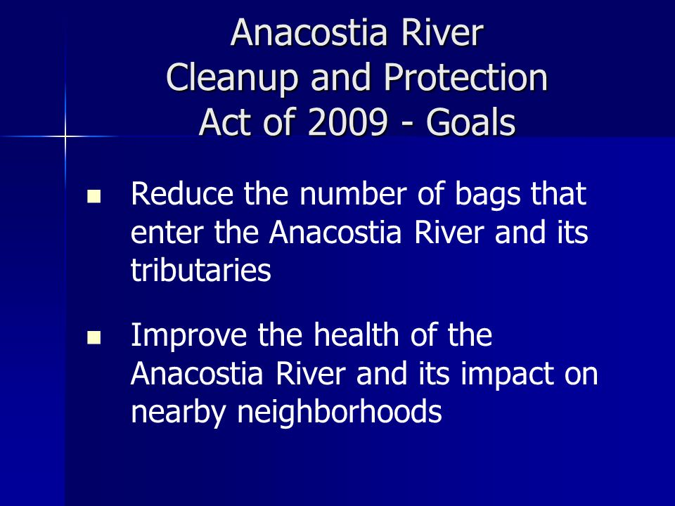 Anacostia River Cleanup and Protection Act of 2009 - Goals Reduce the number of bags that enter the Anacostia River and its tributaries Improve the health of the Anacostia River and its impact on nearby neighborhoods