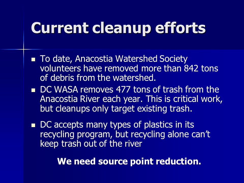 Current cleanup efforts To date, Anacostia Watershed Society volunteers have removed more than 842 tons of debris from the watershed.