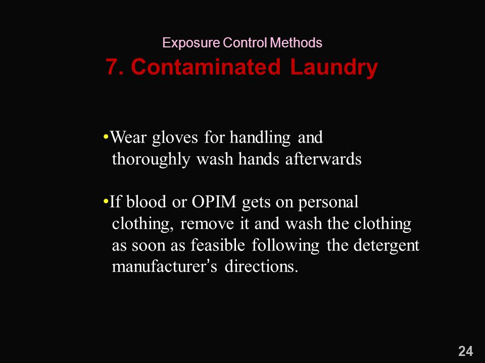 7. Contaminated Laundry Wear gloves for handling and thoroughly wash hands afterwards If blood or OPIM gets on personal clothing, remove it and wash t