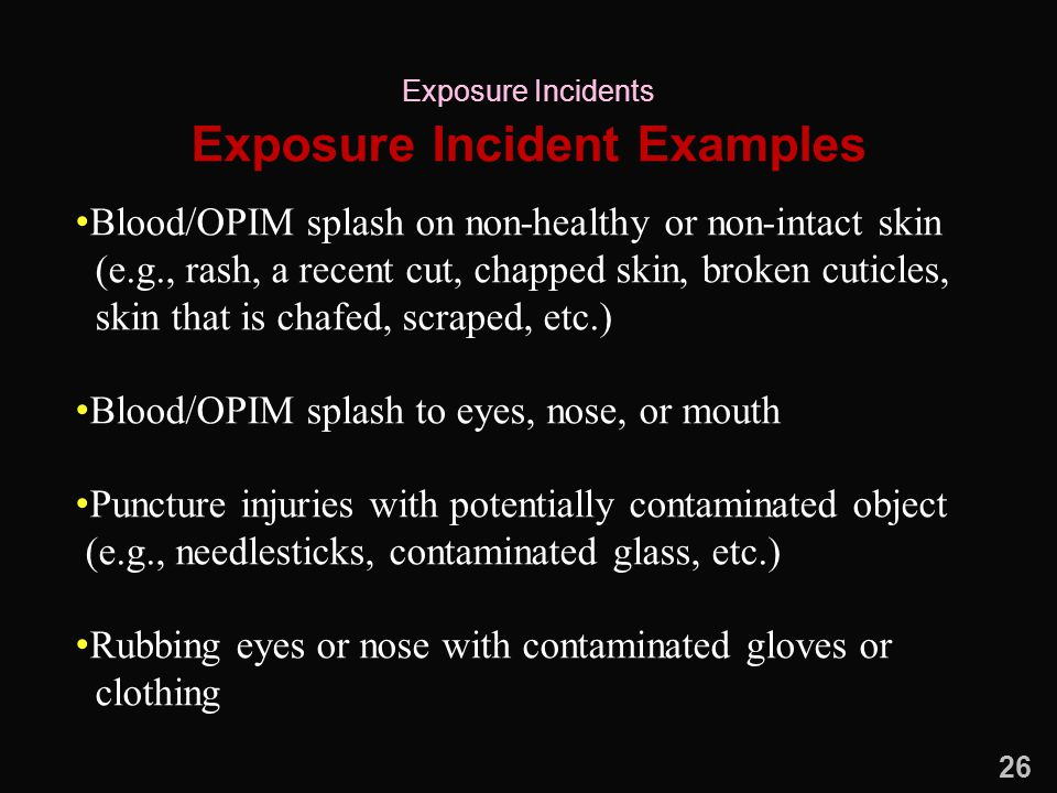 Exposure Incident Examples Blood/OPIM splash on non-healthy or non-intact skin (e.g., rash, a recent cut, chapped skin, broken cuticles, skin that is chafed, scraped, etc.) Blood/OPIM splash to eyes, nose, or mouth Puncture injuries with potentially contaminated object (e.g., needlesticks, contaminated glass, etc.) Rubbing eyes or nose with contaminated gloves or clothing Exposure Incidents 26