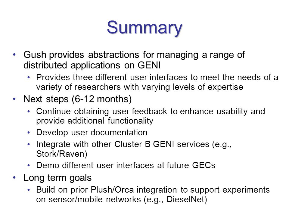 Summary Gush provides abstractions for managing a range of distributed applications on GENI Provides three different user interfaces to meet the needs of a variety of researchers with varying levels of expertise Next steps (6-12 months) Continue obtaining user feedback to enhance usability and provide additional functionality Develop user documentation Integrate with other Cluster B GENI services (e.g., Stork/Raven) Demo different user interfaces at future GECs Long term goals Build on prior Plush/Orca integration to support experiments on sensor/mobile networks (e.g., DieselNet)