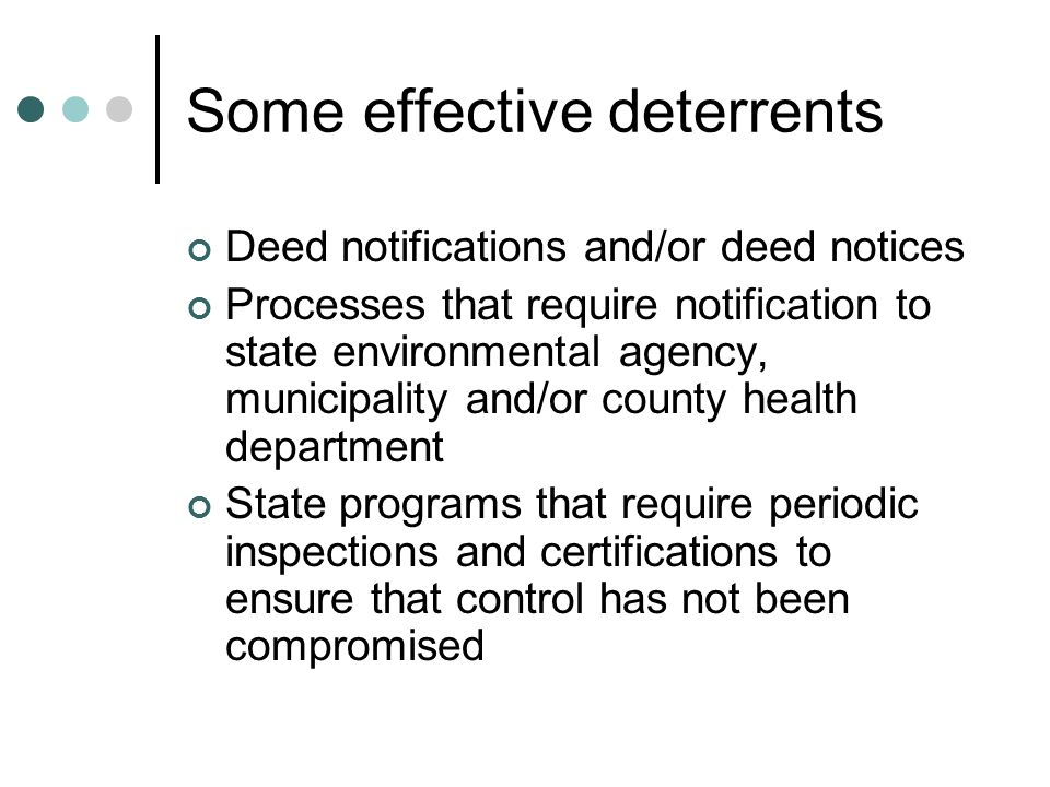 Some effective deterrents Deed notifications and/or deed notices Processes that require notification to state environmental agency, municipality and/or county health department State programs that require periodic inspections and certifications to ensure that control has not been compromised