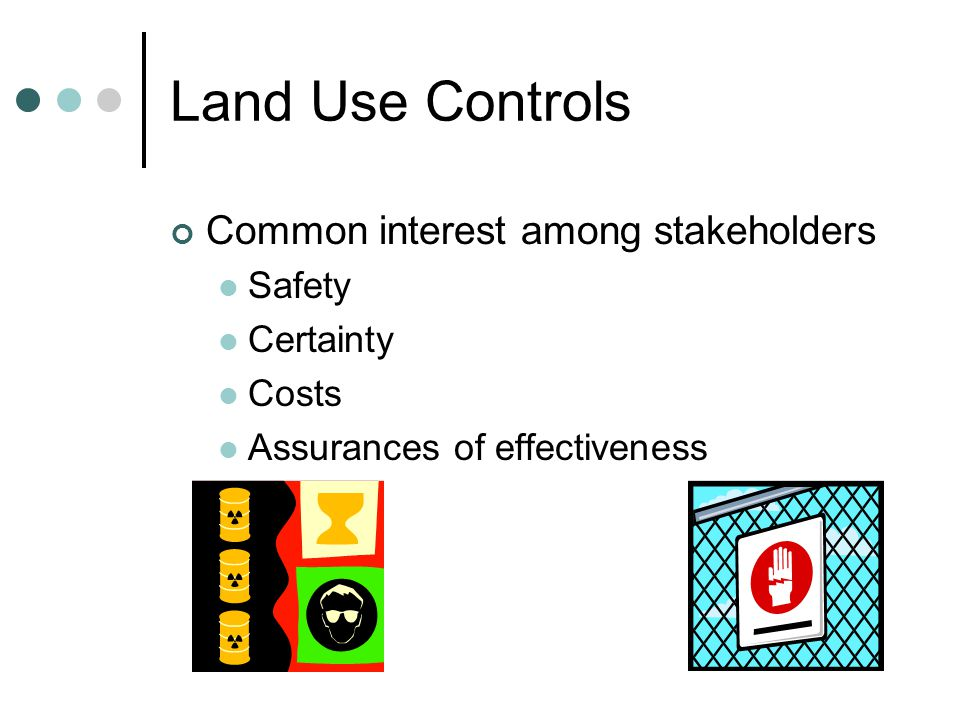 Land Use Controls Common interest among stakeholders Safety Certainty Costs Assurances of effectiveness