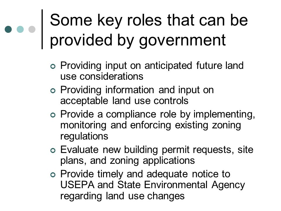 Some key roles that can be provided by government Providing input on anticipated future land use considerations Providing information and input on acceptable land use controls Provide a compliance role by implementing, monitoring and enforcing existing zoning regulations Evaluate new building permit requests, site plans, and zoning applications Provide timely and adequate notice to USEPA and State Environmental Agency regarding land use changes