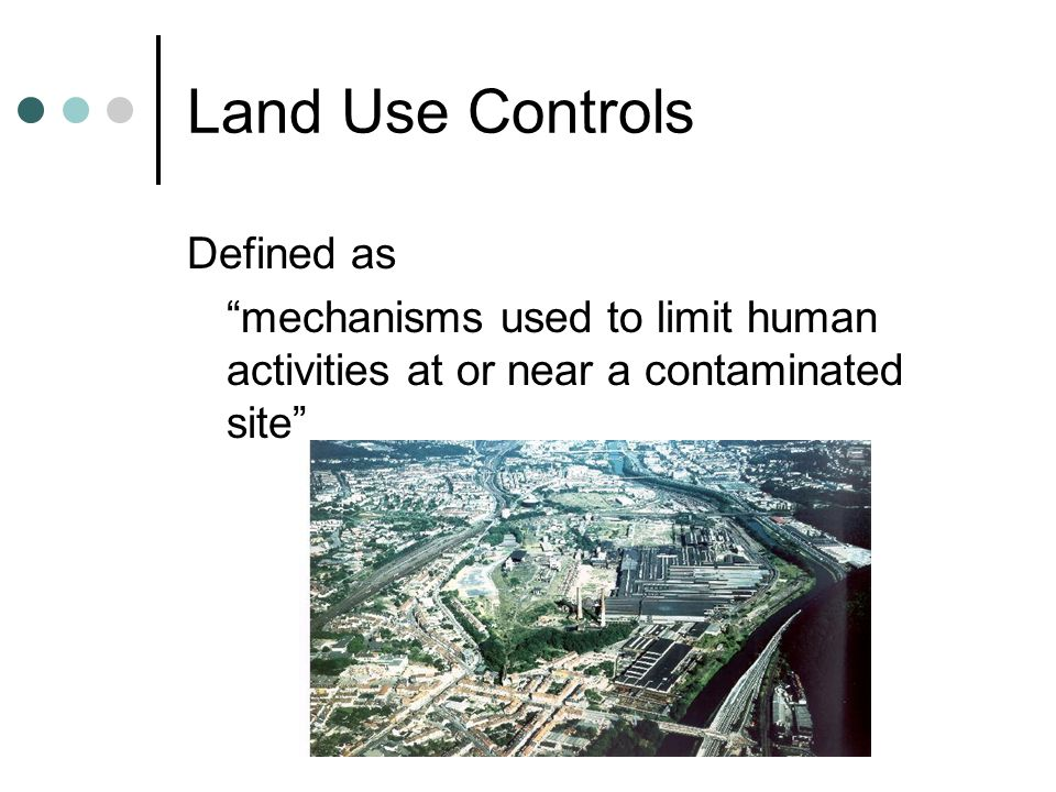 Land Use Controls Defined as mechanisms used to limit human activities at or near a contaminated site