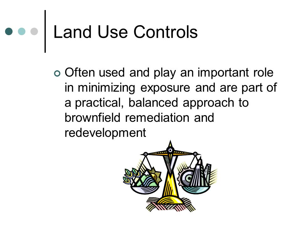 Land Use Controls Incorporating the use of controls as early in the site cleanup and redevelopment process as possible is the most cost effective and efficient implementation