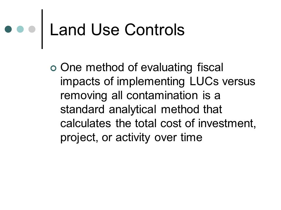 Land Use Controls One method of evaluating fiscal impacts of implementing LUCs versus removing all contamination is a standard analytical method that calculates the total cost of investment, project, or activity over time