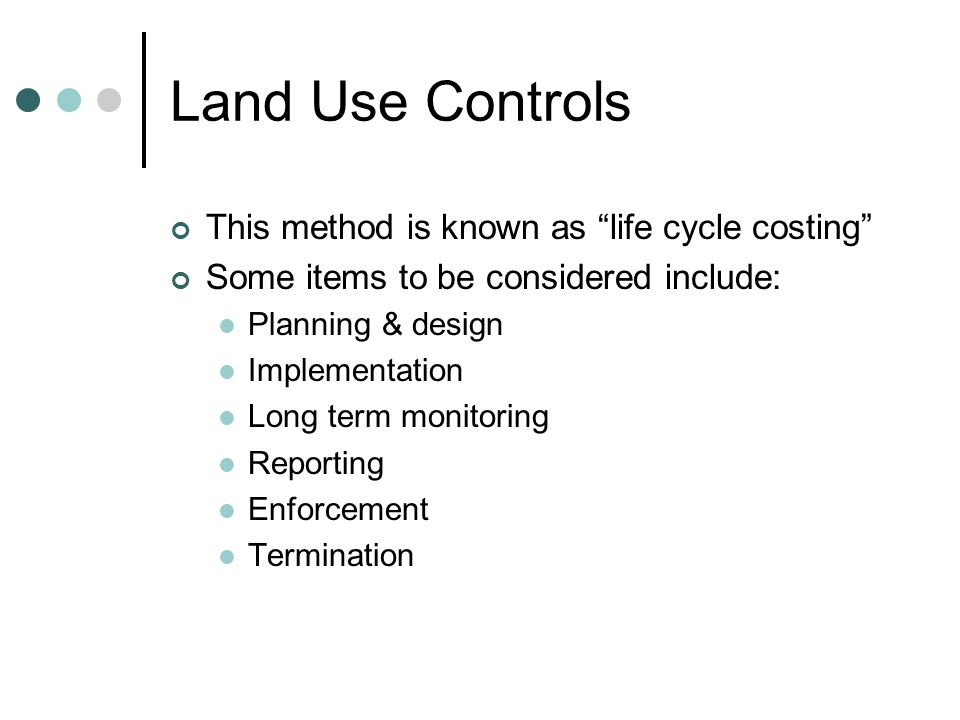 Land Use Controls This method is known as life cycle costing Some items to be considered include: Planning & design Implementation Long term monitoring Reporting Enforcement Termination