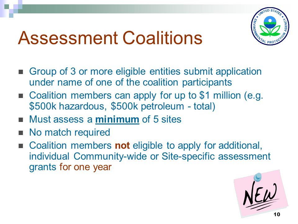10 Assessment Coalitions Group of 3 or more eligible entities submit application under name of one of the coalition participants Coalition members can apply for up to $1 million (e.g.
