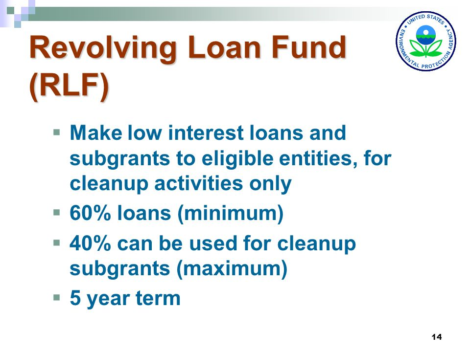 14 Revolving Loan Fund (RLF)  Make low interest loans and subgrants to eligible entities, for cleanup activities only  60% loans (minimum)  40% can be used for cleanup subgrants (maximum)  5 year term