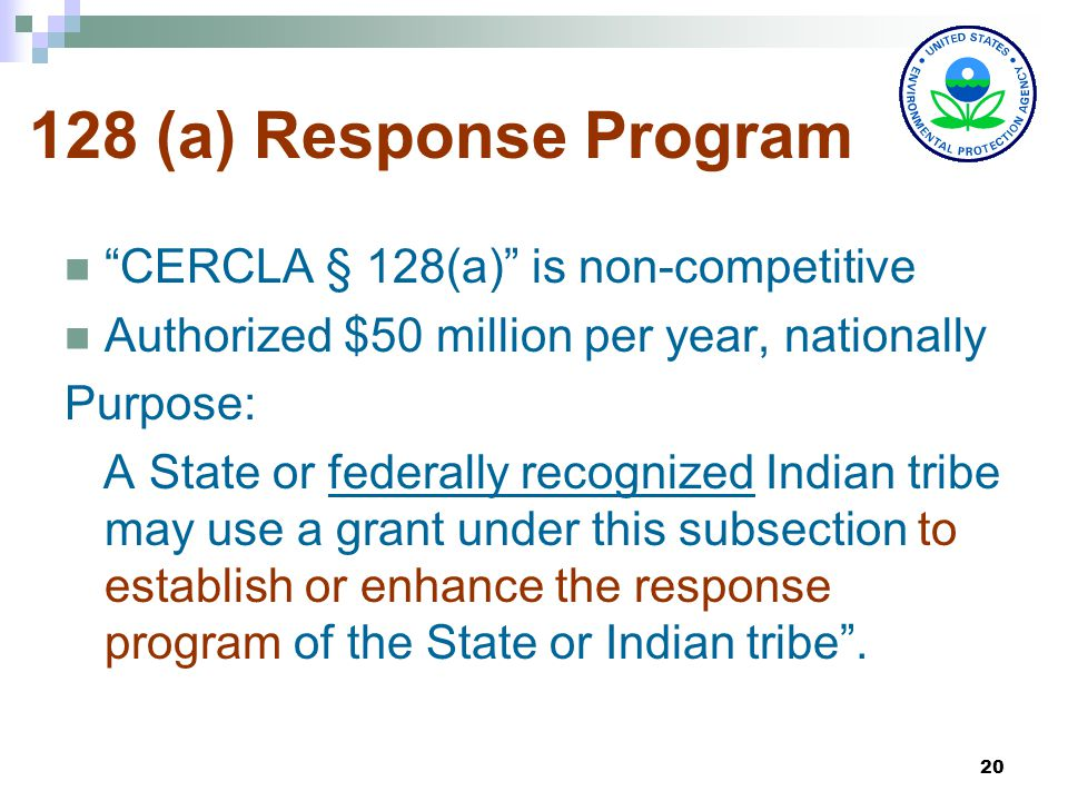 20 128 (a) Response Program CERCLA § 128(a) is non-competitive Authorized $50 million per year, nationally Purpose: A State or federally recognized Indian tribe may use a grant under this subsection to establish or enhance the response program of the State or Indian tribe .