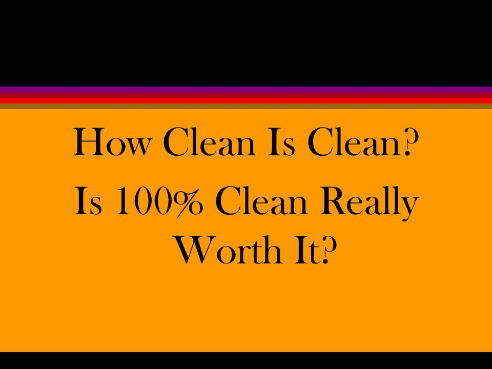 How Clean Is Clean? Is 100% Clean Really Worth It?