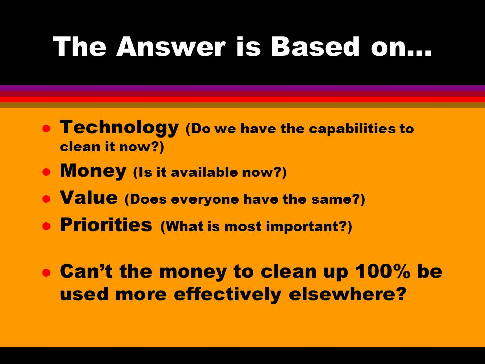 The Answer is Based on… l Technology (Do we have the capabilities to clean it now ) l Money (Is it available now ) l Value (Does everyone have the same ) l Priorities (What is most important ) l Can't the money to clean up 100% be used more effectively elsewhere