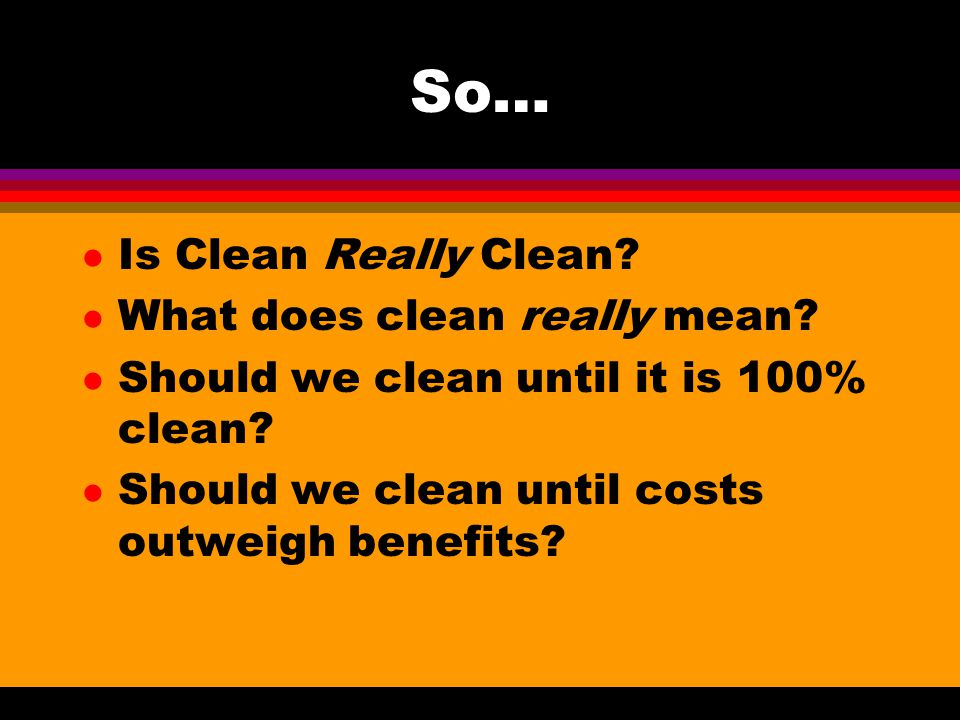 So… l Is Clean Really Clean? l What does clean really mean? l Should we clean until it is 100% clean? l Should we clean until costs outweigh benefits?