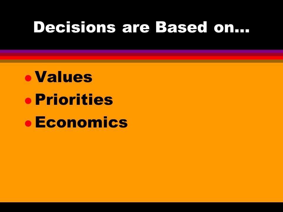 Decisions are Based on… l Values l Priorities l Economics