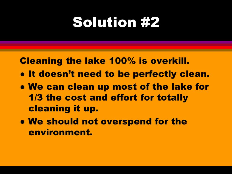Solution #2 Cleaning the lake 100% is overkill. ● It doesn't need to be perfectly clean.
