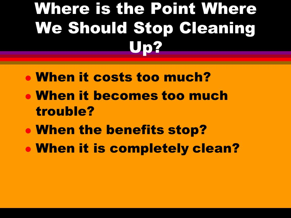 Where is the Point Where We Should Stop Cleaning Up? l When it costs too much? l When it becomes too much trouble? l When the benefits stop? l When it