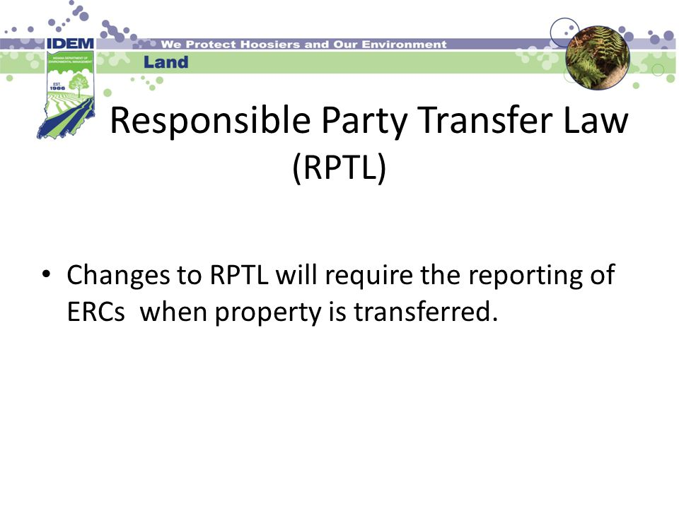 Responsible Party Transfer Law (RPTL) Changes to RPTL will require the reporting of ERCs when property is transferred.