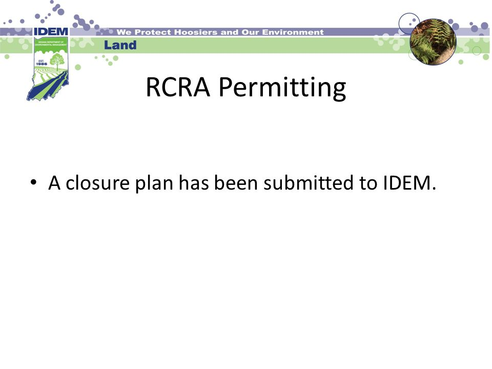 RCRA Permitting A closure plan has been submitted to IDEM.