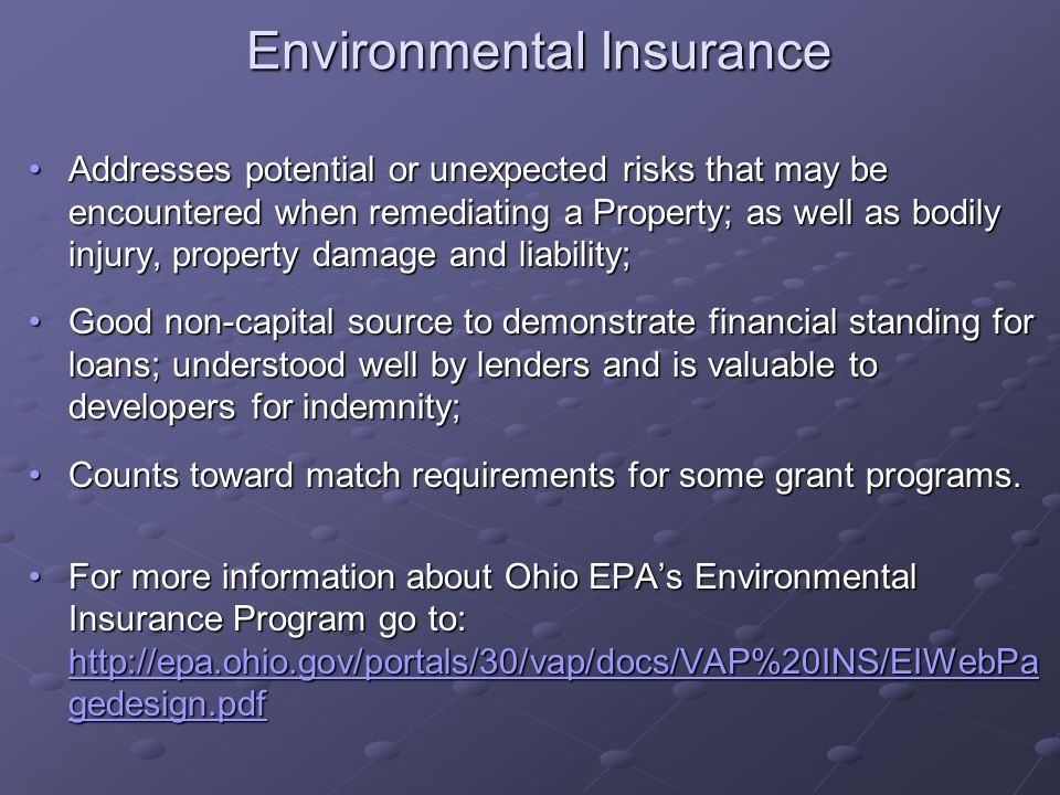 Environmental Insurance Addresses potential or unexpected risks that may be encountered when remediating a Property; as well as bodily injury, property damage and liability;Addresses potential or unexpected risks that may be encountered when remediating a Property; as well as bodily injury, property damage and liability; Good non-capital source to demonstrate financial standing for loans; understood well by lenders and is valuable to developers for indemnity;Good non-capital source to demonstrate financial standing for loans; understood well by lenders and is valuable to developers for indemnity; Counts toward match requirements for some grant programs.Counts toward match requirements for some grant programs.