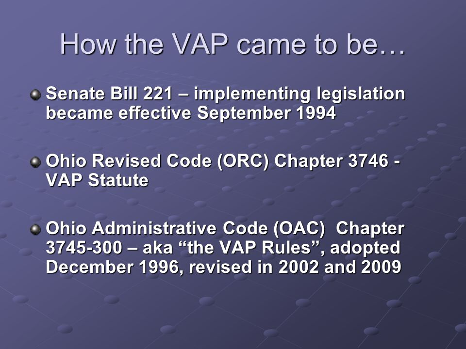 How the VAP came to be… Senate Bill 221 – implementing legislation became effective September 1994 Ohio Revised Code (ORC) Chapter 3746 - VAP Statute Ohio Administrative Code (OAC) Chapter 3745-300 – aka the VAP Rules , adopted December 1996, revised in 2002 and 2009