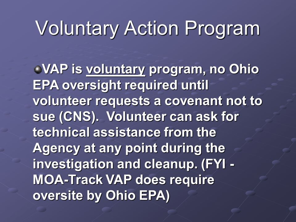 Voluntary Action Program Technical assistance can be provided by the VAP when requested and is designed to a help guide the CP and volunteer through the voluntary cleanup process, especially when dealing with complex site issues.