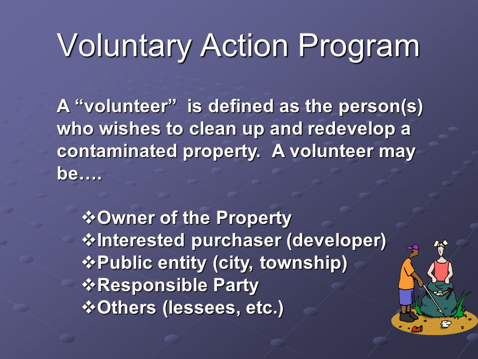 Voluntary Action Program A volunteer is defined as the person(s) who wishes to clean up and redevelop a contaminated property.