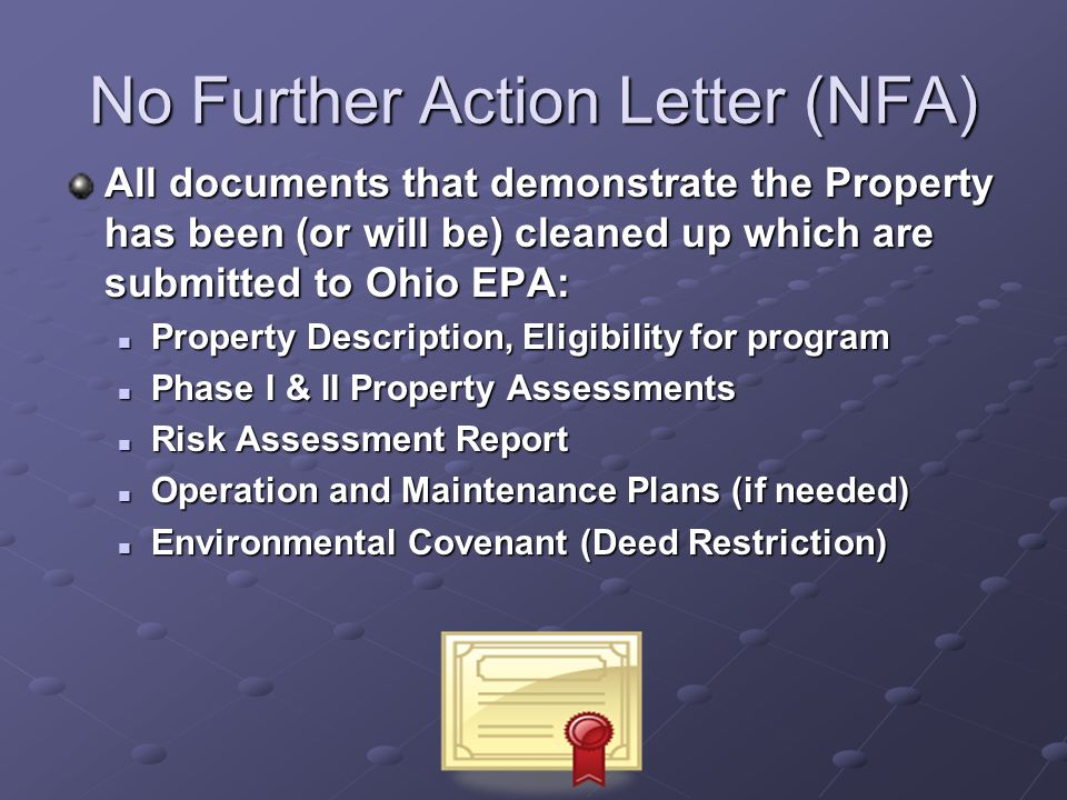 No Further Action Letter (NFA) All documents that demonstrate the Property has been (or will be) cleaned up which are submitted to Ohio EPA: Property Description, Eligibility for program Property Description, Eligibility for program Phase I & II Property Assessments Phase I & II Property Assessments Risk Assessment Report Risk Assessment Report Operation and Maintenance Plans (if needed) Operation and Maintenance Plans (if needed) Environmental Covenant (Deed Restriction) Environmental Covenant (Deed Restriction)