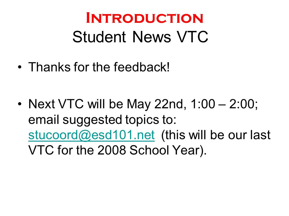 Introduction Student News VTC Thanks for the feedback! Next VTC will be May 22nd, 1:00 – 2:00; email suggested topics to: stucoord@esd101.net (this wi