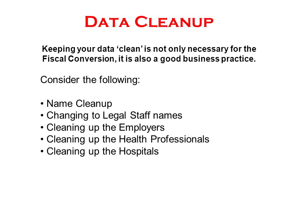 Data Cleanup Keeping your data 'clean' is not only necessary for the Fiscal Conversion, it is also a good business practice. Consider the following: N