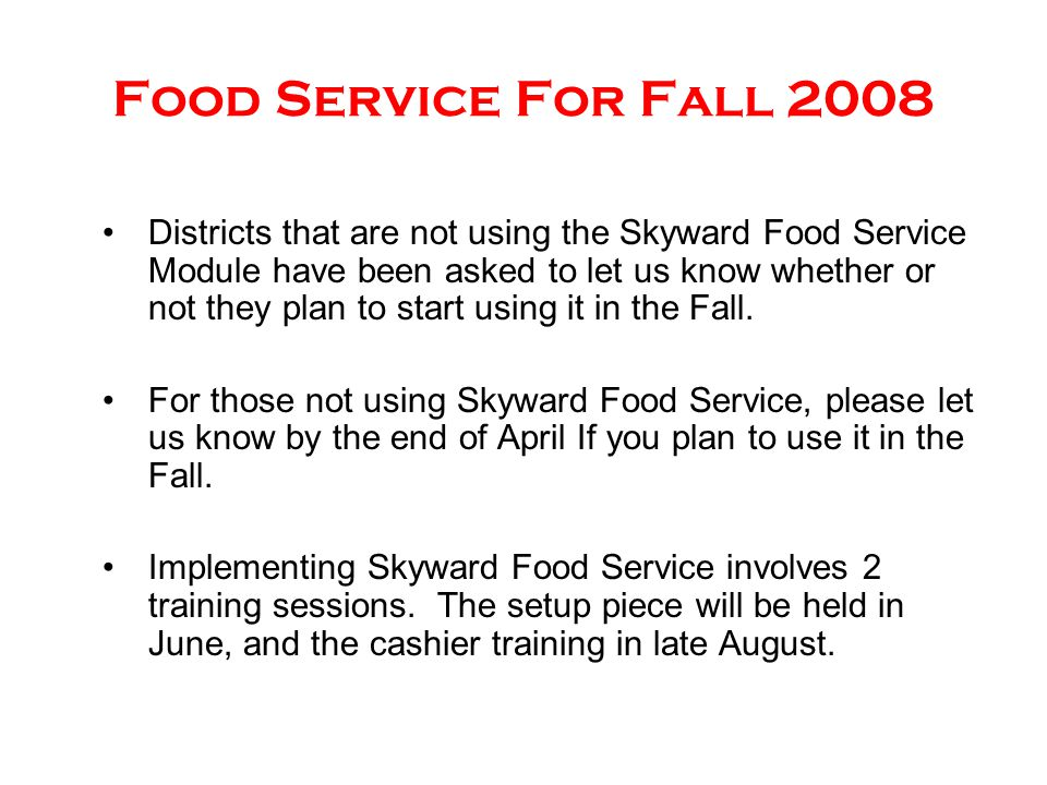 Food Service For Fall 2008 Districts that are not using the Skyward Food Service Module have been asked to let us know whether or not they plan to sta