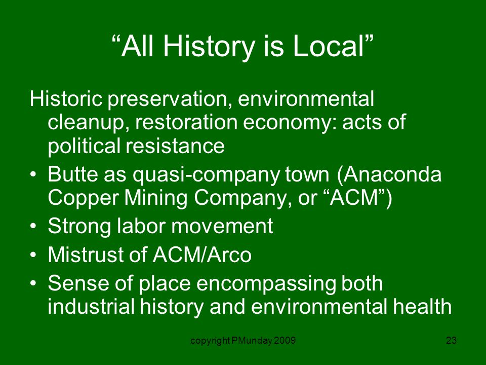 copyright PMunday 200923 All History is Local Historic preservation, environmental cleanup, restoration economy: acts of political resistance Butte as quasi-company town (Anaconda Copper Mining Company, or ACM ) Strong labor movement Mistrust of ACM/Arco Sense of place encompassing both industrial history and environmental health