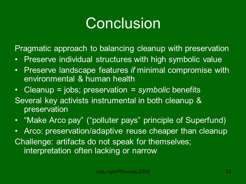 copyright PMunday 200924 Conclusion Pragmatic approach to balancing cleanup with preservation Preserve individual structures with high symbolic value Preserve landscape features if minimal compromise with environmental & human health Cleanup = jobs; preservation = symbolic benefits Several key activists instrumental in both cleanup & preservation Make Arco pay ( polluter pays principle of Superfund) Arco: preservation/adaptive reuse cheaper than cleanup Challenge: artifacts do not speak for themselves; interpretation often lacking or narrow