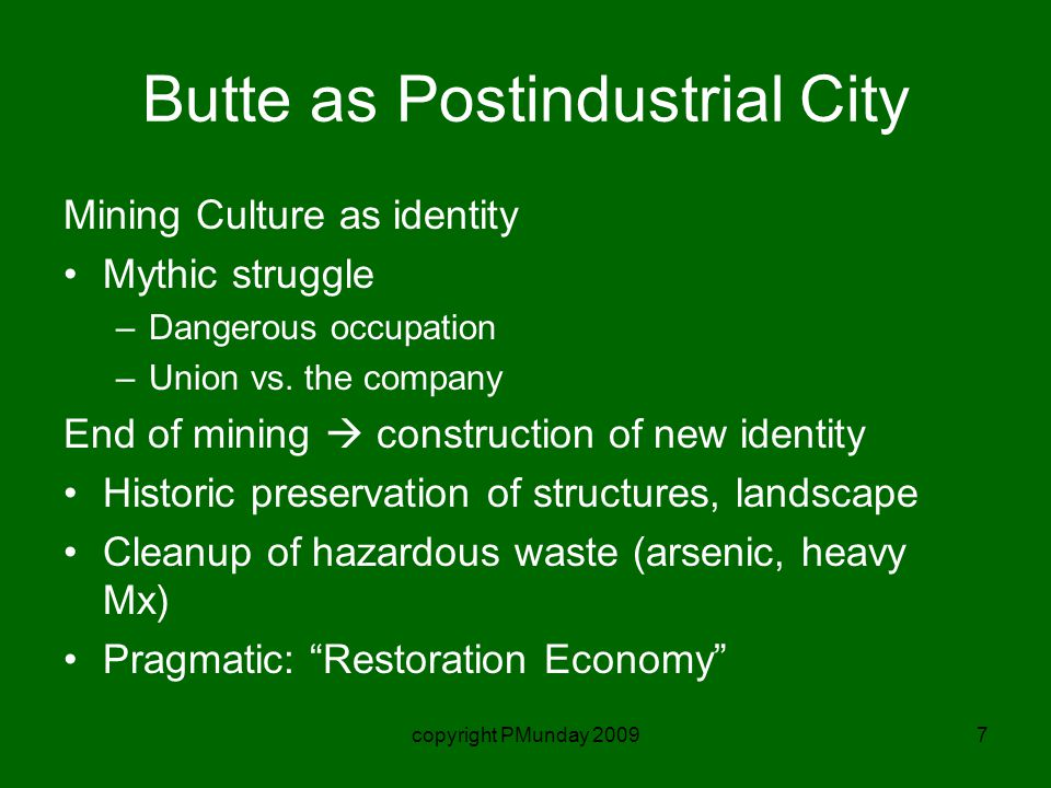 copyright PMunday 20097 Butte as Postindustrial City Mining Culture as identity Mythic struggle –Dangerous occupation –Union vs.
