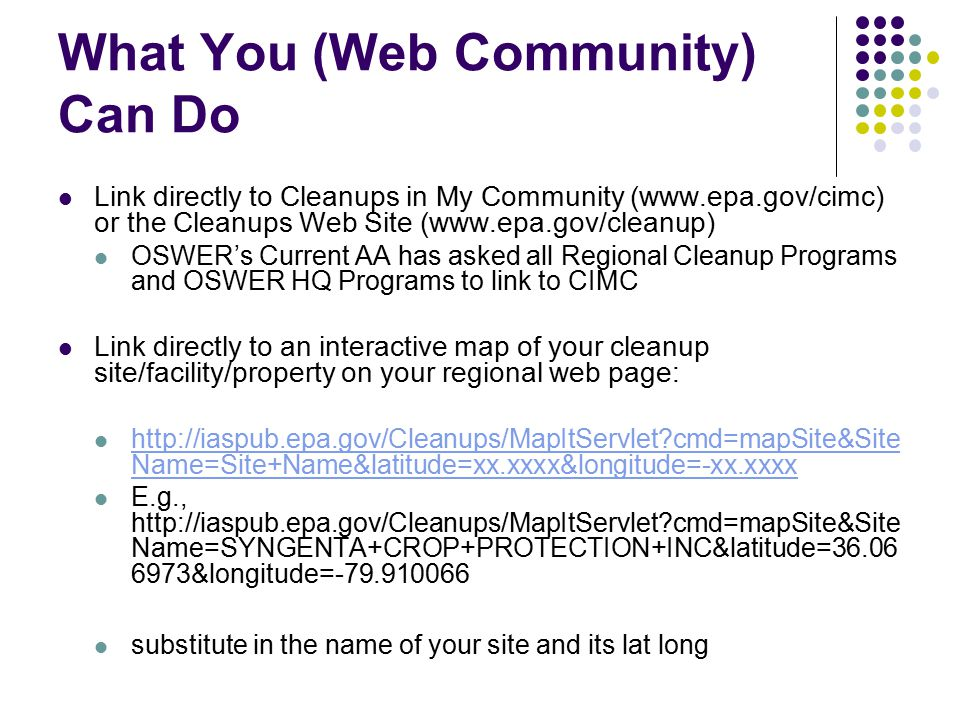 What You (Web Community) Can Do Link directly to Cleanups in My Community (www.epa.gov/cimc) or the Cleanups Web Site (www.epa.gov/cleanup) OSWER's Current AA has asked all Regional Cleanup Programs and OSWER HQ Programs to link to CIMC Link directly to an interactive map of your cleanup site/facility/property on your regional web page: http://iaspub.epa.gov/Cleanups/MapItServlet cmd=mapSite&Site Name=Site+Name&latitude=xx.xxxx&longitude=-xx.xxxx http://iaspub.epa.gov/Cleanups/MapItServlet cmd=mapSite&Site Name=Site+Name&latitude=xx.xxxx&longitude=-xx.xxxx E.g., http://iaspub.epa.gov/Cleanups/MapItServlet cmd=mapSite&Site Name=SYNGENTA+CROP+PROTECTION+INC&latitude=36.06 6973&longitude=-79.910066 substitute in the name of your site and its lat long