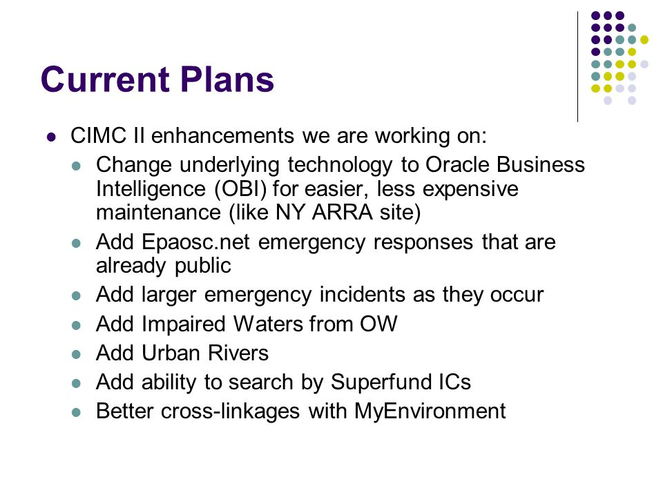 Current Plans CIMC II enhancements we are working on: Change underlying technology to Oracle Business Intelligence (OBI) for easier, less expensive maintenance (like NY ARRA site) Add Epaosc.net emergency responses that are already public Add larger emergency incidents as they occur Add Impaired Waters from OW Add Urban Rivers Add ability to search by Superfund ICs Better cross-linkages with MyEnvironment