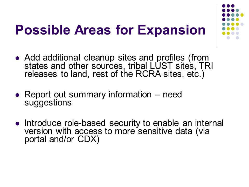 Possible Areas for Expansion Add additional cleanup sites and profiles (from states and other sources, tribal LUST sites, TRI releases to land, rest of the RCRA sites, etc.) Report out summary information – need suggestions Introduce role-based security to enable an internal version with access to more sensitive data (via portal and/or CDX)