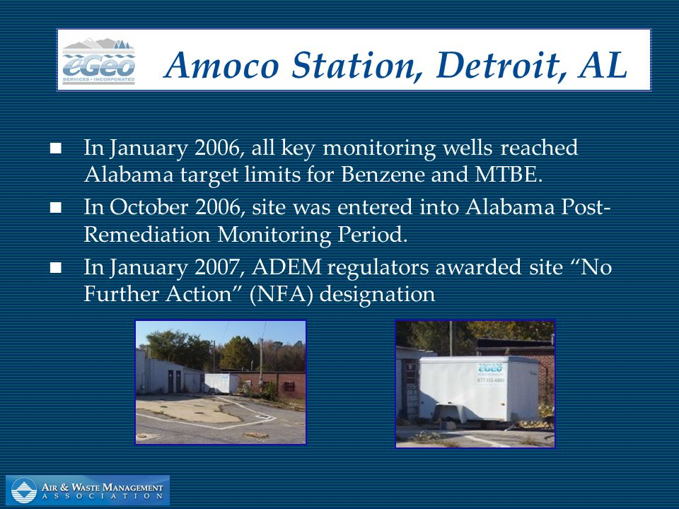 In January 2006, all key monitoring wells reached Alabama target limits for Benzene and MTBE. In October 2006, site was entered into Alabama Post- Rem